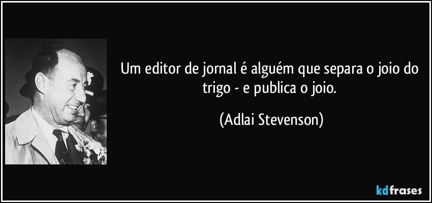 frase-um-editor-de-jornal-e-alguem-que-separa-o-joio-do-trigo-e-publica-o-joio-adlai-stevenson-154926